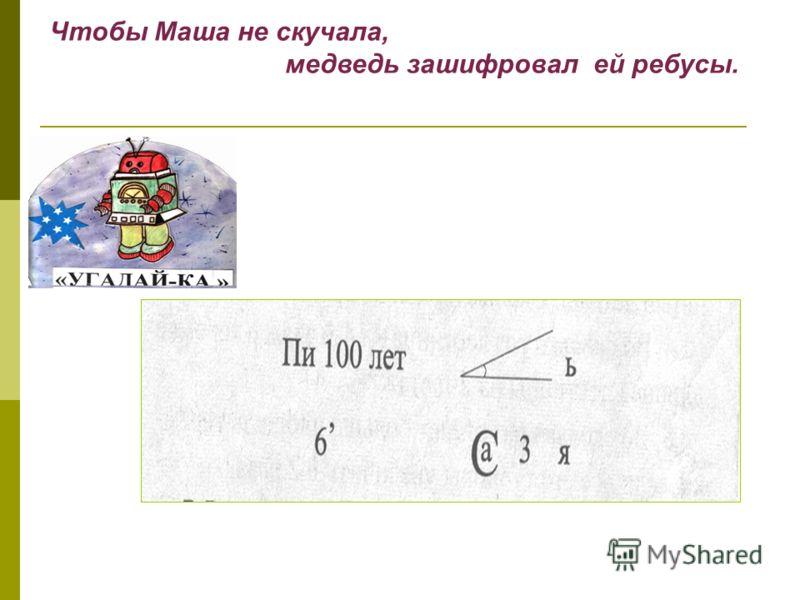 Чтобы Маша не скучала, медведь зашифровал ей ребусы.