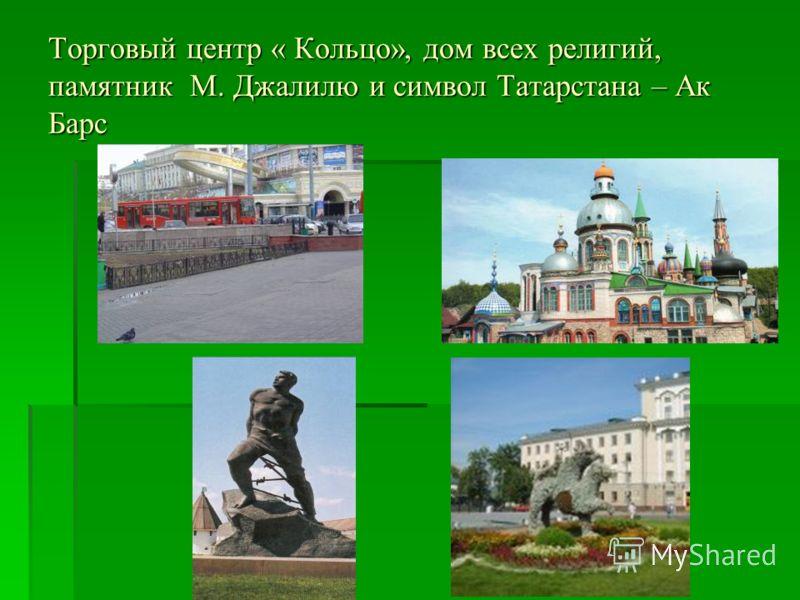 Торговый центр « Кольцо», дом всех религий, памятник М. Джалилю и символ Татарстана – Ак Барс