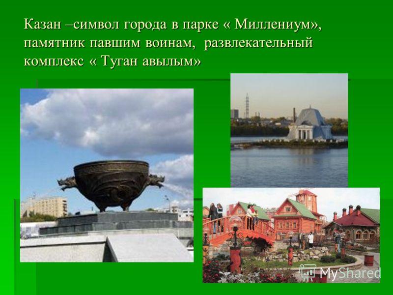 Казан –символ города в парке « Миллениум», памятник павшим воинам, развлекательный комплекс « Туган авылым»