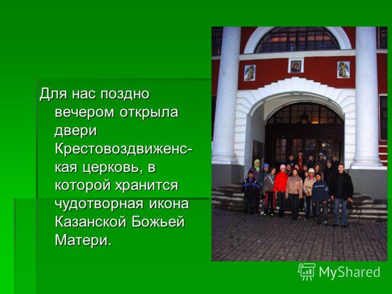 Для нас поздно вечером открыла двери Крестовоздвиженс- кая церковь, в которой хранится чудотворная икона Казанской Божьей Матери.