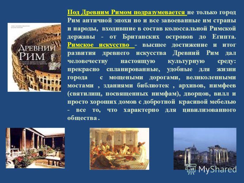 Под Древним Римом подразумевается не только город Рим античной эпохи но и все завоеванные им страны и народы, входившие в состав колоссальной Римской державы - от Британских островов до Египта. Римское искусство - высшее достижение и итог развития др