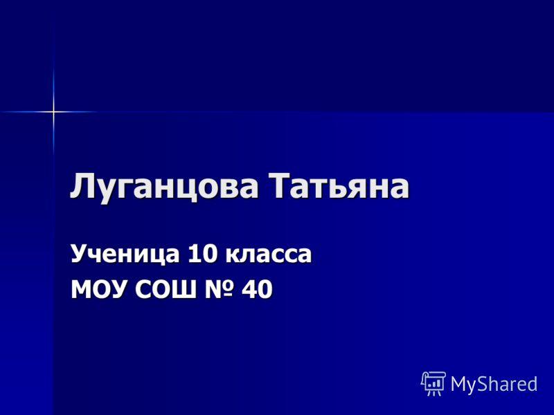 Луганцова Татьяна Ученица 10 класса МОУ СОШ 40
