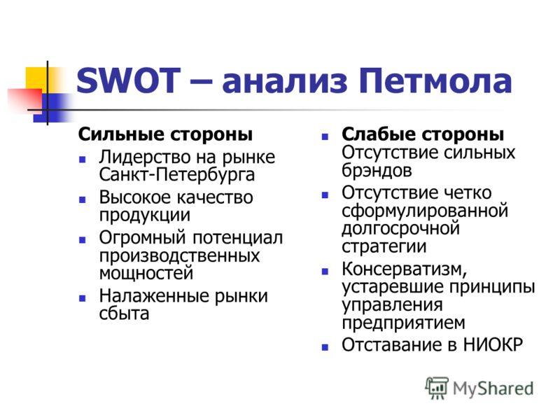 SWOT – анализ Петмола Сильные стороны Лидерство на рынке Санкт-Петербурга Высокое качество продукции Огромный потенциал производственных мощностей Налаженные рынки сбыта Слабые стороны Отсутствие сильных брэндов Отсутствие четко сформулированной долг
