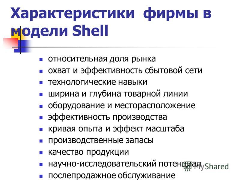 Характеристики фирмы в модели Shell относительная доля рынка охват и эффективность сбытовой сети технологические навыки ширина и глубина товарной линии оборудование и месторасположение эффективность производства кривая опыта и эффект масштаба произво