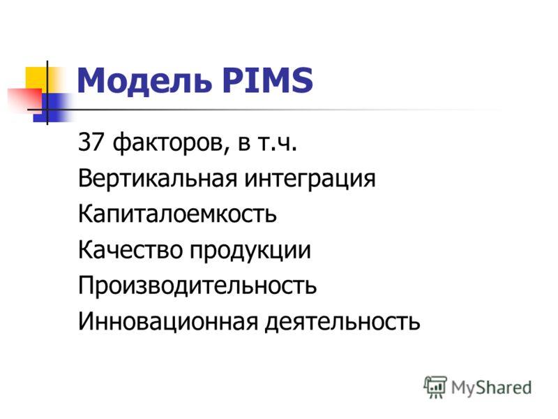 Модель PIMS 37 факторов, в т.ч. Вертикальная интеграция Капиталоемкость Качество продукции Производительность Инновационная деятельность