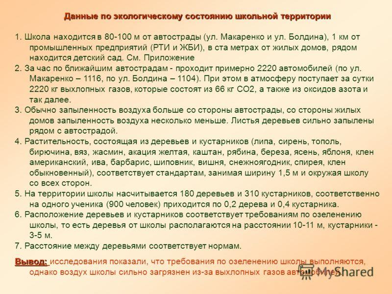 Данные по экологическому состоянию школьной территории 1. Школа находится в 80-100 м от автострады (ул. Макаренко и ул. Болдина), 1 км от промышленных предприятий (РТИ и ЖБИ), в ста метрах от жилых домов, рядом находится детский сад. См. Приложение 2