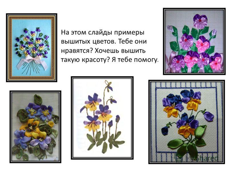 На этом слайды примеры вышитых цветов. Тебе они нравятся? Хочешь вышить такую красоту? Я тебе помогу.