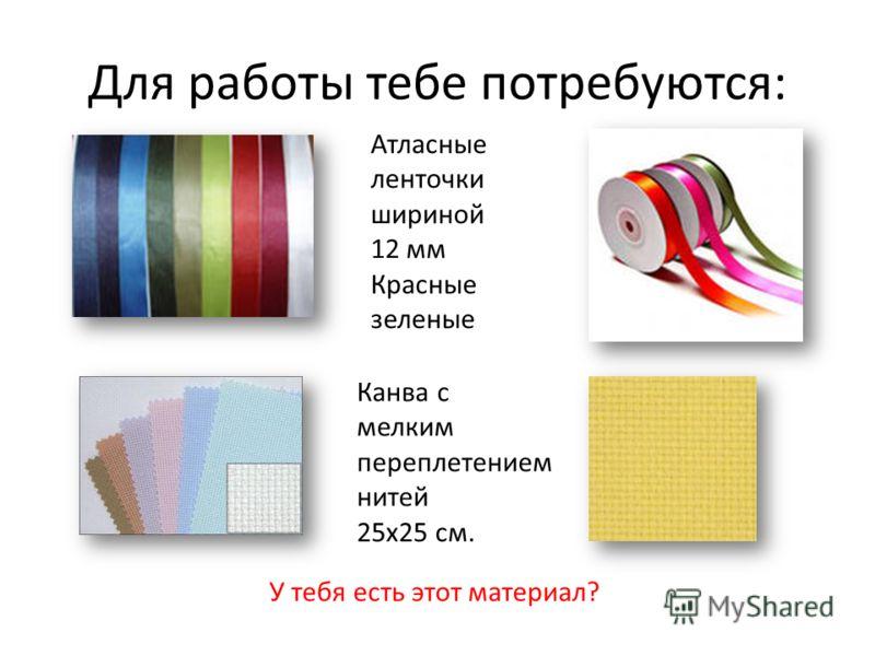 Для работы тебе потребуются: Атласные ленточки шириной 12 мм Красные зеленые Канва с мелким переплетением нитей 25х25 см. У тебя есть этот материал?