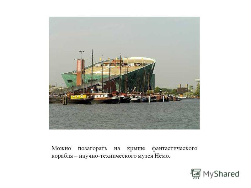Можно позагорать на крыше фантастического корабля – научно-технического музея Немо.
