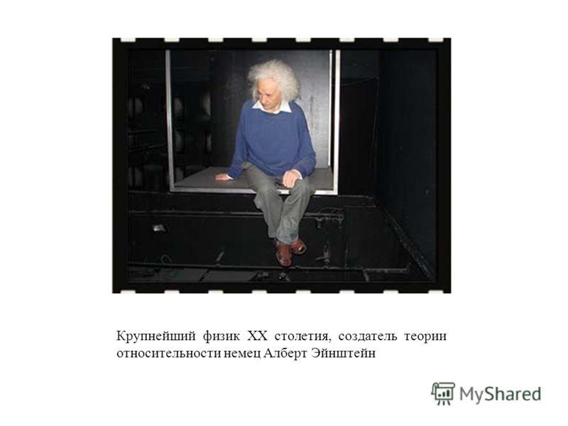 Крупнейший физик XX столетия, создатель теории относительности немец Алберт Эйнштейн