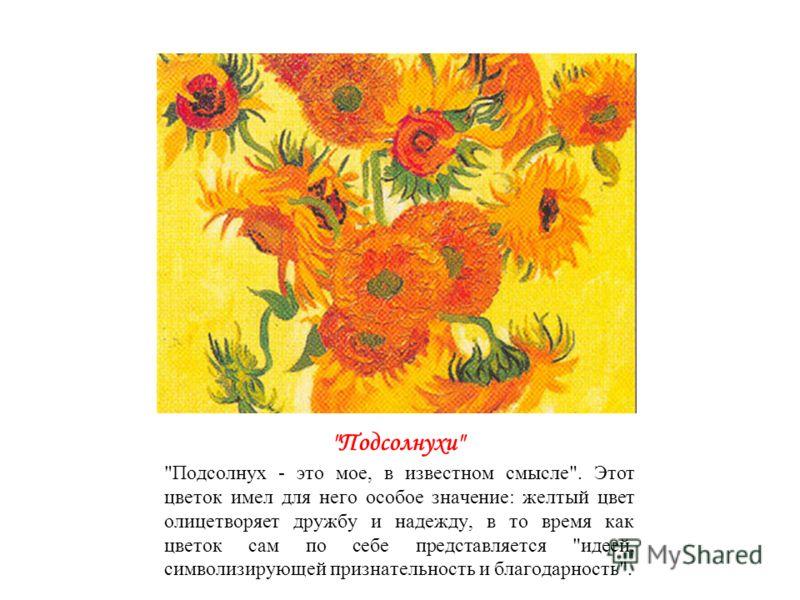 Подсолнухи Подсолнух - это мое, в известном смысле. Этот цветок имел для него особое значение: желтый цвет олицетворяет дружбу и надежду, в то время как цветок сам по себе представляется идеей, символизирующей признательность и благодарность.