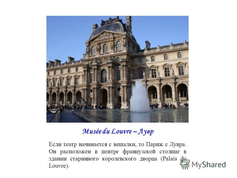 Musée du Louvre – Лувр Если театр начинается с вешалки, то Париж с Лувра. Он расположен в центре французской столице в здании старинного королевского дворца (Palais du Louvre).