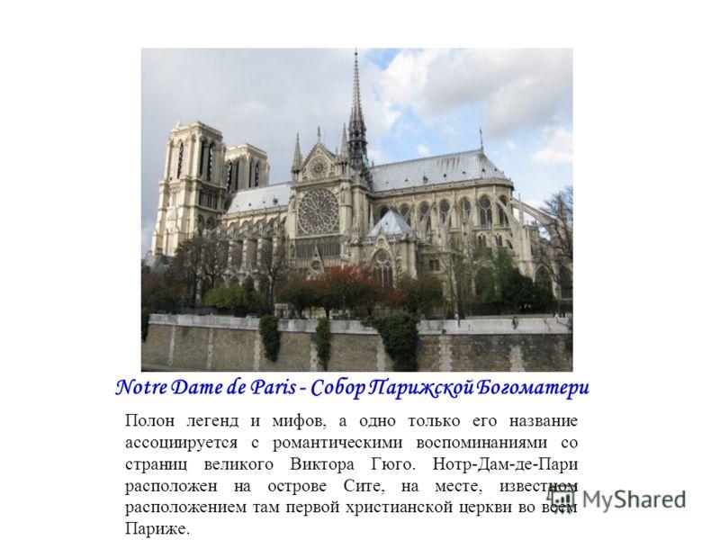 Notre Dame de Paris - Собор Парижской Богоматери Полон легенд и мифов, а одно только его название ассоциируется с романтическими воспоминаниями со страниц великого Виктора Гюго. Нотр-Дам-де-Пари расположен на острове Сите, на месте, известном располо