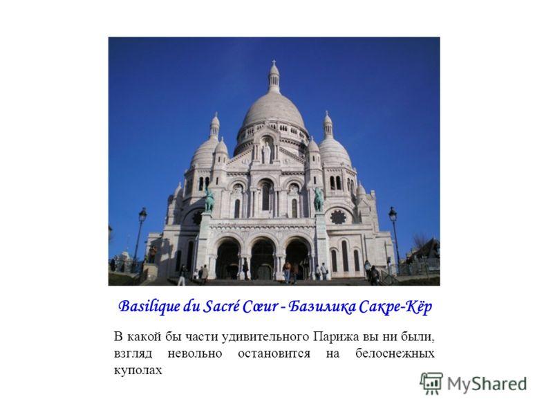 Basilique du Sacré Cœur - Базилика Сакре-Кёр В какой бы части удивительного Парижа вы ни были, взгляд невольно остановится на белоснежных куполах