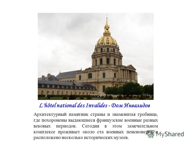 L'hôtel national des Invalides - Дом Инвалидов Архитектурный памятник страны и знаменитая гробница, где похоронены выдающиеся французские военные разных вековых периодов. Сегодня в этом замечательном комплексе проживает около ста военных пенсионеров
