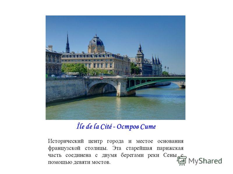 Île de la Cité - Остров Сите Исторический центр города и местое основания французской столицы. Эта старейшая парижская часть соединена с двумя берегами реки Сены с помощью девяти мостов.