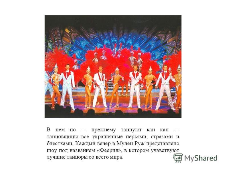 В нем по прежнему танцуют кан кан танцовщицы все украшенные перьями, стразами и блестками. Каждый вечер в Мулен Руж представлено шоу под названием «Феерия», в котором учавствуют лучшие танцоры со всего мира.