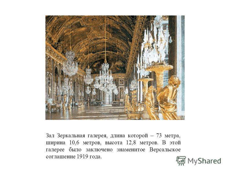 Зал Зеркальная галерея, длина которой – 73 метра, ширина 10,6 метров, высота 12,8 метров. В этой галерее было заключено знаменитое Версальское соглашение 1919 года.