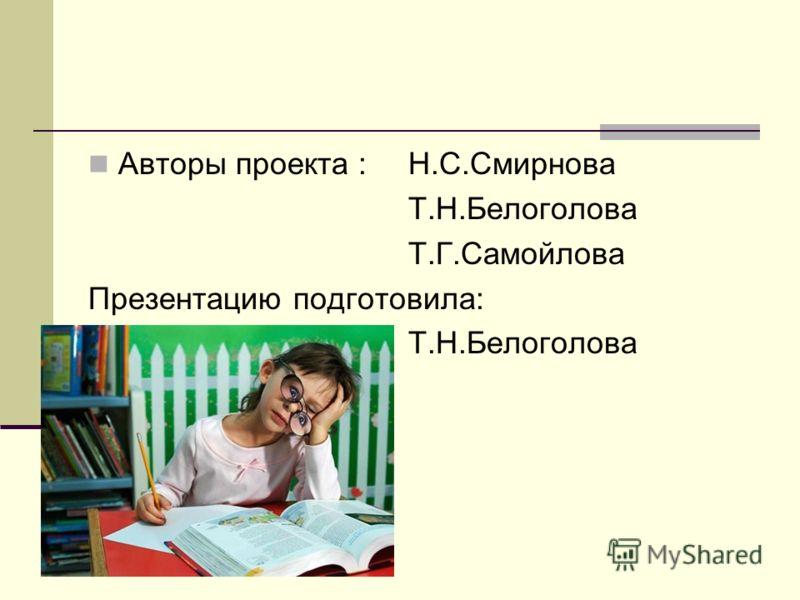 Авторы проекта : Н.С.Смирнова Т.Н.Белоголова Т.Г.Самойлова Презентацию подготовила: Т.Н.Белоголова