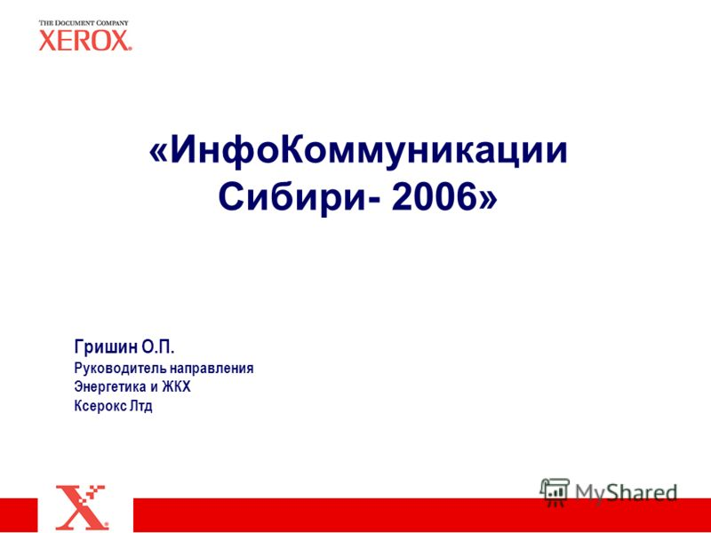 «ИнфоКоммуникации Сибири- 2006» Гришин О.П. Руководитель направления Энергетика и ЖКХ Ксерокс Лтд