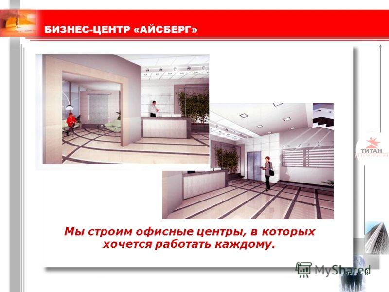9 Мы строим офисные центры, в которых хочется работать каждому. БИЗНЕС-ЦЕНТР «АЙСБЕРГ»