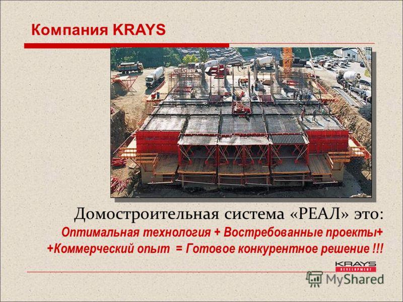 Домостроительная система «РЕАЛ» это: Оптимальная технология + Востребованные проекты+ +Коммерческий опыт = Готовое конкурентное решение !!! Компания KRAYS