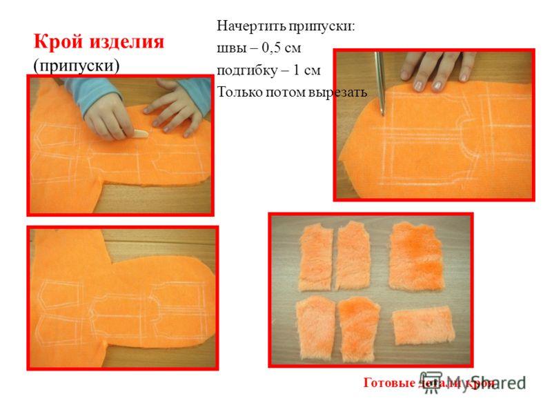 Крой изделия (припуски) Начертить припуски: швы – 0,5 см подгибку – 1 см Только потом вырезать Готовые детали кроя