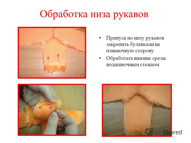 Обработка низа рукавов Припуск по низу рукавов закрепить булавками на изнаночную сторону Обработать нижние срезы подшивочным стежком