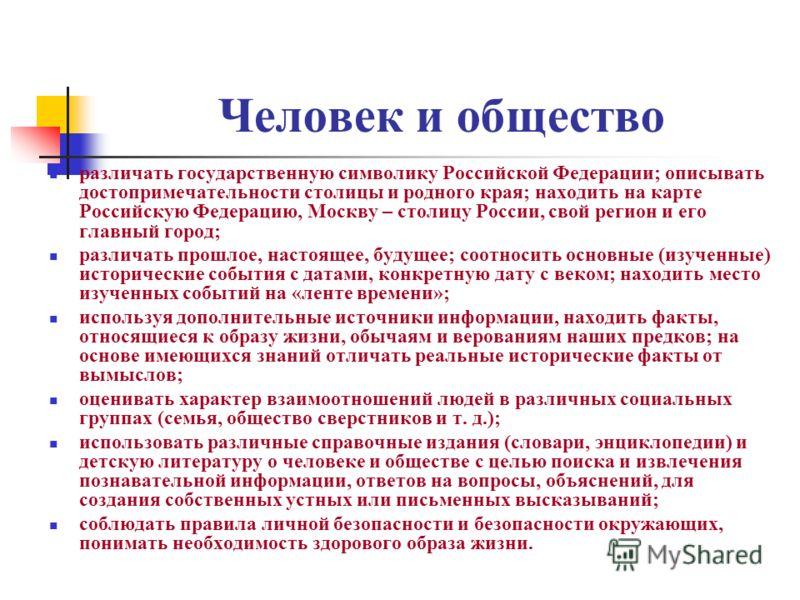 Человек и общество различать государственную символику Российской Федерации; описывать достопримечательности столицы и родного края; находить на карте Российскую Федерацию, Москву – столицу России, свой регион и его главный город; различать прошлое,