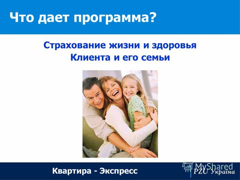 Что дает программа? Квартира - Экспресс Страхование жизни и здоровья Клиента и его семьи