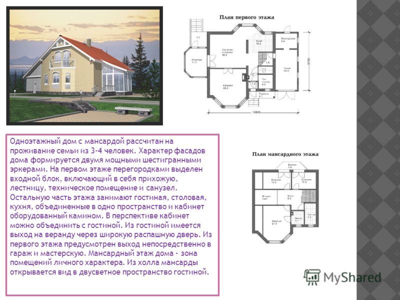 Одноэтажный дом с мансардой рассчитан на проживание семьи из 3-4 человек. Характер фасадов дома формируется двумя мощными шестигранными эркерами. На первом этаже перегородками выделен входной блок, включающий в себя прихожую, лестницу, техническое по