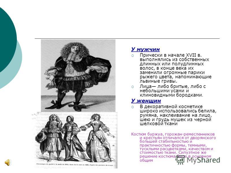 У мужчин Прически в начале XVII в. выполнялись из собственных длинных или полудлинных волос, в конце века их заменили огромные парики рыжего цвета, напоминающие львиные гривы. Лица либо бритые, либо с небольшими усами и клиновидными бородками. У женщ