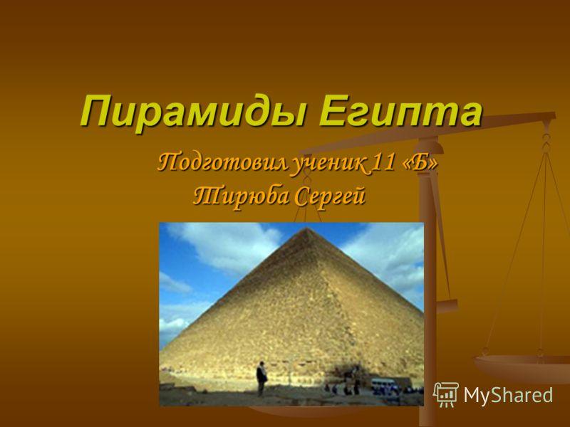 Пирамиды Египта Подготовил ученик 11 «Б» Тирюба Сергей Подготовил ученик 11 «Б» Тирюба Сергей