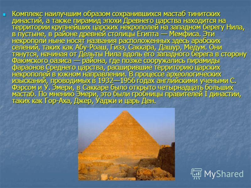 Комплекс наилучшим образом сохранившихся мастаб тинитских династий, а также пирамид эпохи Древнего царства находится на территории крупнейших царских некрополей на западном берегу Нила, в пустыне, в районе древней столицы Египта Мемфиса. Эти некропол