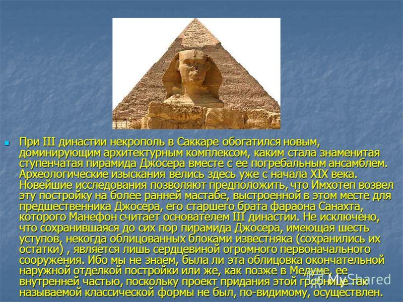 При III династии некрополь в Саккаре обогатился новым, доминирующим архитектурным комплексом, каким стала знаменитая ступенчатая пирамида Джосера вместе с ее погребальным ансамблем. Археологические изыскания велись здесь уже с начала XIX века. Новейш