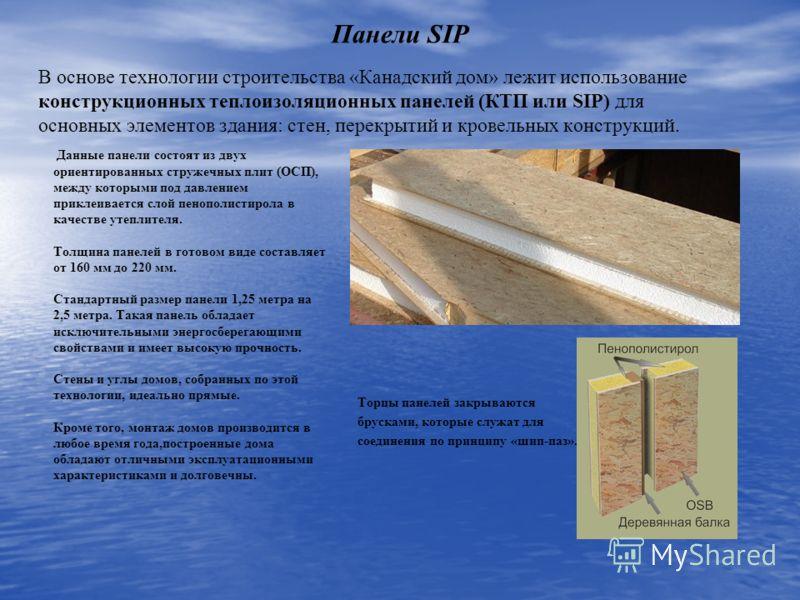 Панели SIP Данные панели состоят из двух ориентированных стружечных плит (ОСП), между которыми под давлением приклеивается слой пенополистирола в качестве утеплителя. Толщина панелей в готовом виде составляет от 160 мм до 220 мм. Стандартный размер п