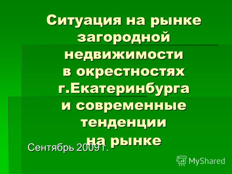 Ситуация на рынке загородной недвижимости в окрестностях г.Екатеринбурга и современные тенденции на рынке Сентябрь 2009 г.