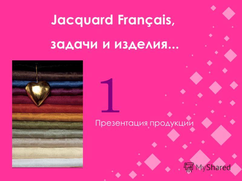 Jacquard Français, задачи и изделия... 1 Презентация продукции