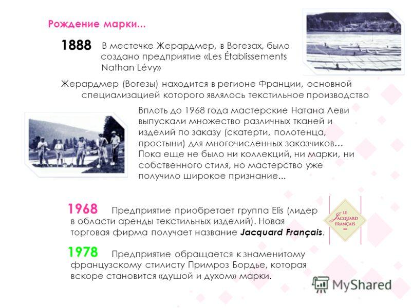 В местечке Жерардмер, в Вогезах, было создано предприятие «Les Établissements Nathan Lévy» Жерардмер (Вогезы) находится в регионе Франции, основной специализацией которого являлось текстильное производство Рождение марки... 1888 1968 1978 Предприятие