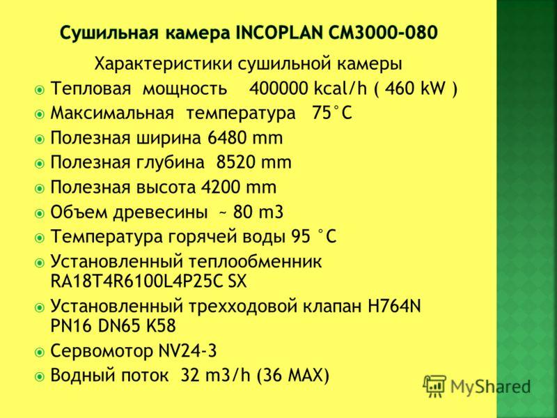 Характеристики сушильной камеры Тепловая мощность 400000 kcal/h ( 460 kW ) Максимальная температура 75°C Полезная ширина 6480 mm Полезная глубина 8520 mm Полезная высота 4200 mm Объем древесины ~ 80 m3 Температура горячей воды 95 °C Установленный теп