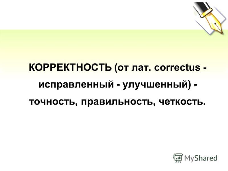 КОРРЕКТНОСТЬ (от лат. correctus - исправленный - улучшенный) - точность, правильность, четкость.