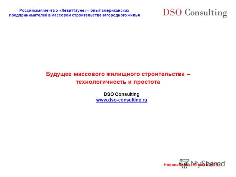 Российская мечта о «Левиттауне» – опыт американских предпринимателей в массовом строительстве загородного жилья Новосибирск, 19 июня 2008 г. Будущее массового жилищного строительства – технологичность и простота DSO Consulting www.dso-consulting.ru