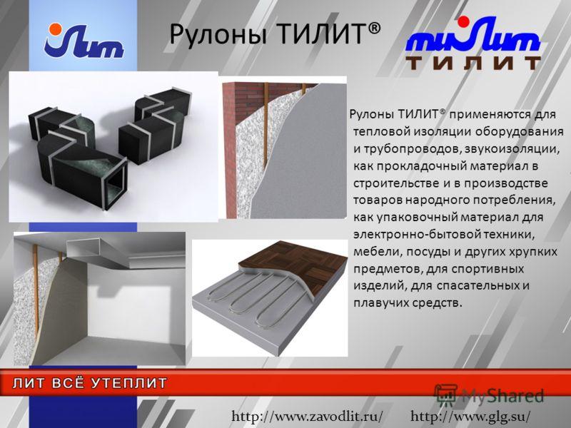 Рулоны ТИЛИТ® Рулоны ТИЛИТ® применяются для тепловой изоляции оборудования и трубопроводов, звукоизоляции, как прокладочный материал в строительстве и в производстве товаров народного потребления, как упаковочный материал для электронно-бытовой техни