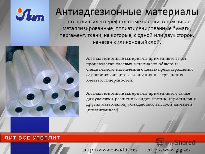 Антиадгезионные материалы - это полиэтилентерефталатные пленки, в том числе металлизированные; полиэтиленированные бумаги, пергамент, ткани, на которые, с одной или двух сторон, нанесен силиконовый слой. Антиадгезионные материалы применяются при прои