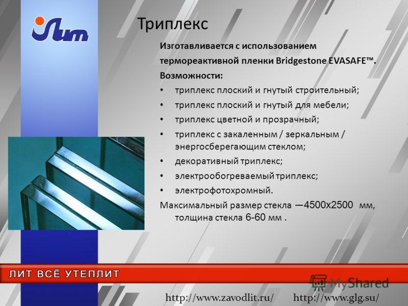Изготавливается с использованием термореактивной пленки Bridgestone EVASAFE. Возможности: триплекс плоский и гнутый строительный; триплекс плоский и гнутый для мебели; триплекс цветной и прозрачный; триплекс с закаленным / зеркальным / энергосберегаю