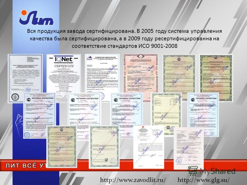 Вся продукция завода сертифицирована. В 2005 году система управления качества была сертифицирована, а в 2009 году ресертифицированна на соответствие стандартов ИСО 9001-2008 http://www.zavodlit.ru/ http://www.glg.su/