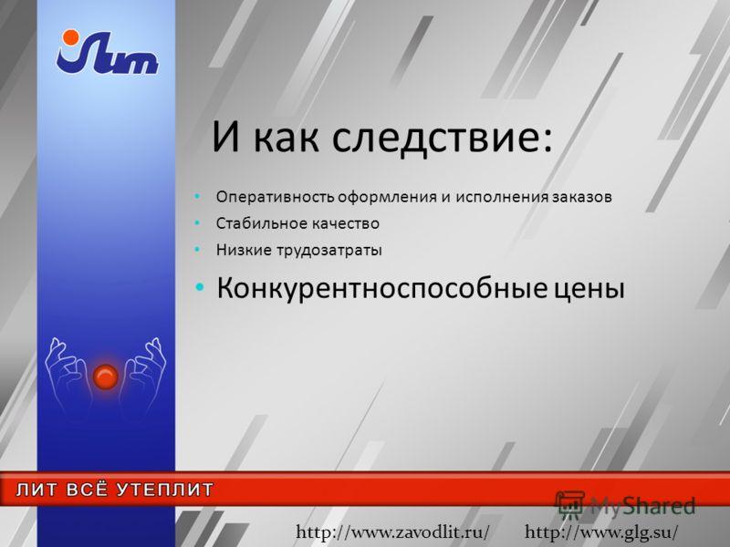 И как следствие: Оперативность оформления и исполнения заказов Стабильное качество Низкие трудозатраты Конкурентноспособные цены http://www.zavodlit.ru/ http://www.glg.su/