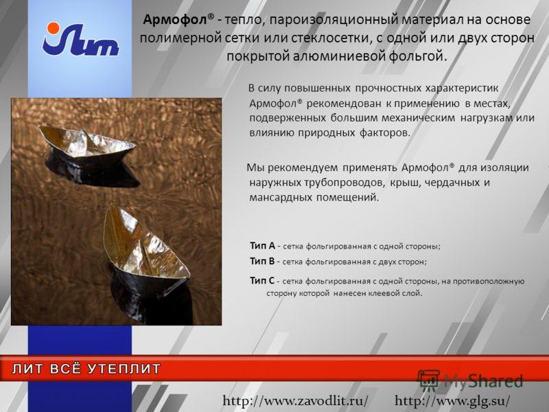 Армофол® - тепло, пароизоляционный материал на основе полимерной сетки или стеклосетки, с одной или двух сторон покрытой алюминиевой фольгой. Тип А - сетка фольгированная с одной стороны; Тип В - сетка фольгированная с двух сторон; Тип С - сетка фоль