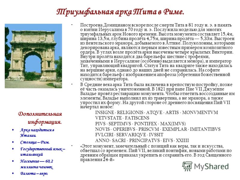 Триумфальная арка Тита в Риме. Построена Домицианом вскоре после смерти Тита в 81 году н. э. в память о взятии Иерусалима в 70 году н. э. Послужила моделью для многих триумфальных арок Нового времени. Высота монумента составляет 15,4м, ширина 13,5м,