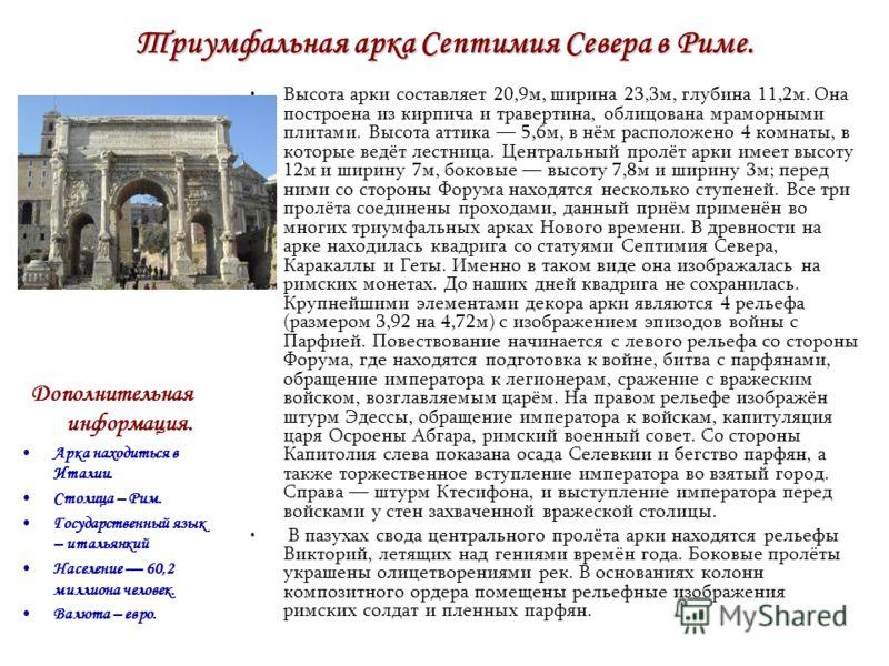 Триумфальная арка Септимия Севера в Риме. Высота арки составляет 20,9м, ширина 23,3м, глубина 11,2м. Она построена из кирпича и травертина, облицована мраморными плитами. Высота аттика 5,6м, в нём расположено 4 комнаты, в которые ведёт лестница. Цент